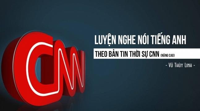 Luyện nghe nói Tiếng Anh theo bản tin thời sự CNN (nâng cao)